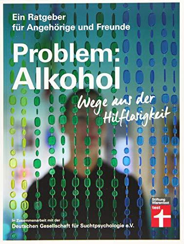 Problem: Alkohol - Wege aus der Hilflosigkeit - Alle Phasen der Krankheit - Therapie - Umfangreiche Hilfe für Betroffene und Angehörige (Ein Ratgeber für Angehörige und Freunde)
